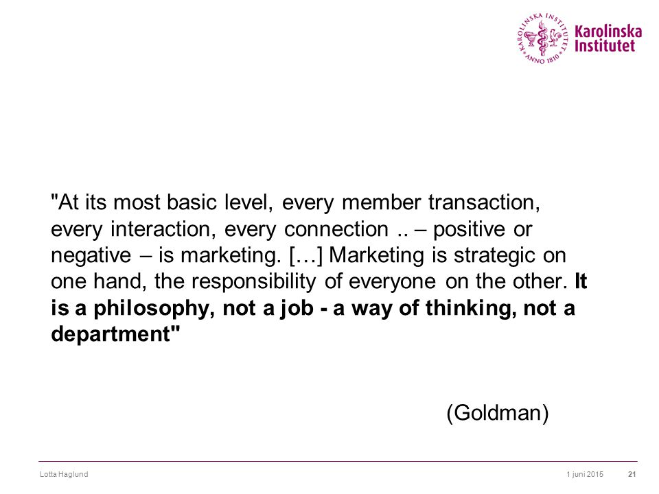 At its most basic level, every member transaction, every interaction, every connection .. – positive or negative – is marketing. […] Marketing is strategic on one hand, the responsibility of everyone on the other. It is a philosophy, not a job - a way of thinking, not a department (Goldman)